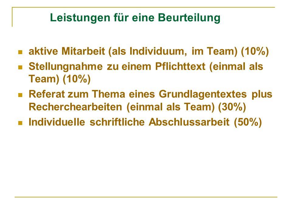 Leistungen für eine Beurteilung aktive Mitarbeit (als Individuum, im Team) (10%) Stellungnahme zu einem Pflichttext (einmal als Team) (10%) Referat zum Thema eines Grundlagentextes plus Recherchearbeiten (einmal als Team) (30%) Individuelle schriftliche Abschlussarbeit (50%)