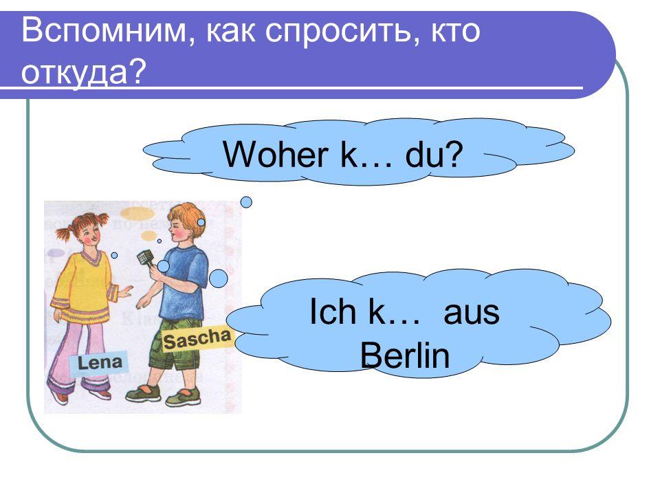 Вспомним, как спросить, кто откуда Woher k… du Ich k… aus Berlin