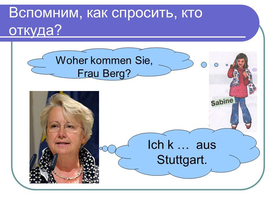 Вспомним, как спросить, кто откуда Woher kommen Sie, Frau Berg Ich k … aus Stuttgart.