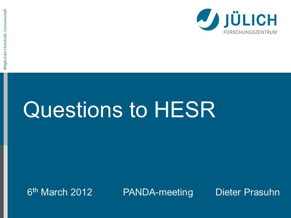 Mitglied der Helmholtz-Gemeinschaft Questions to HESR 6 th March 2012 PANDA-meetingDieter Prasuhn