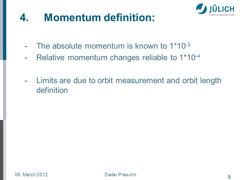 8 Dieter Prasuhn06. March 2012 4.Momentum definition: -The absolute momentum is known to 1*10 -3 -Relative momentum changes reliable to 1*10 -4 -Limit