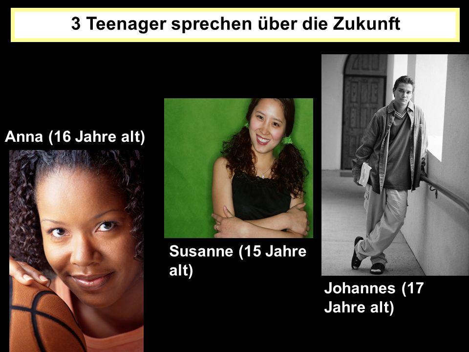 3 Teenager sprechen über die Zukunft Anna (16 Jahre alt) Susanne (15 Jahre alt) Johannes (17 Jahre alt)