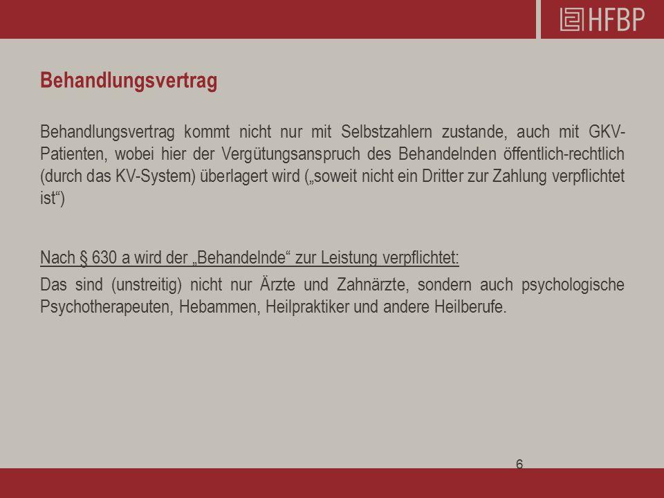 """Behandlungsvertrag Behandlungsvertrag kommt nicht nur mit Selbstzahlern zustande, auch mit GKV- Patienten, wobei hier der Vergütungsanspruch des Behandelnden öffentlich-rechtlich (durch das KV-System) überlagert wird (""""soweit nicht ein Dritter zur Zahlung verpflichtet ist ) Nach § 630 a wird der """"Behandelnde zur Leistung verpflichtet: Das sind (unstreitig) nicht nur Ärzte und Zahnärzte, sondern auch psychologische Psychotherapeuten, Hebammen, Heilpraktiker und andere Heilberufe."""