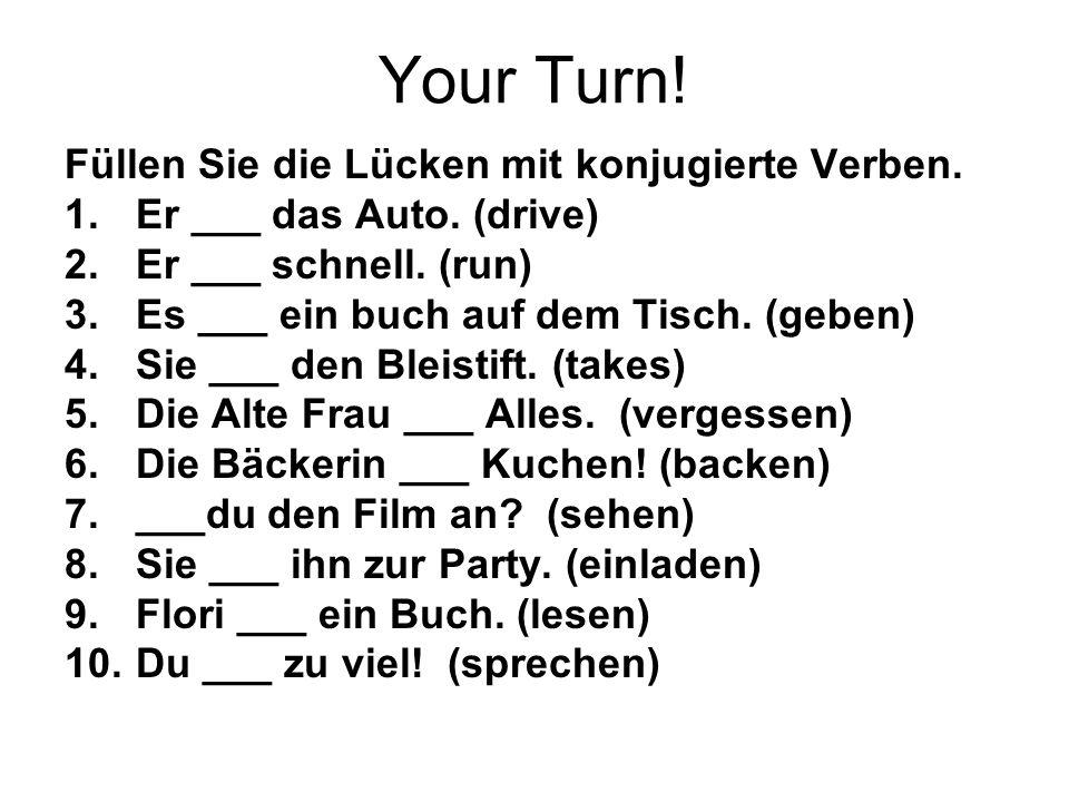 Your Turn! Füllen Sie die Lücken mit konjugierte Verben. 1.Er ___ das Auto. (drive) 2.Er ___ schnell. (run) 3.Es ___ ein buch auf dem Tisch. (geben) 4