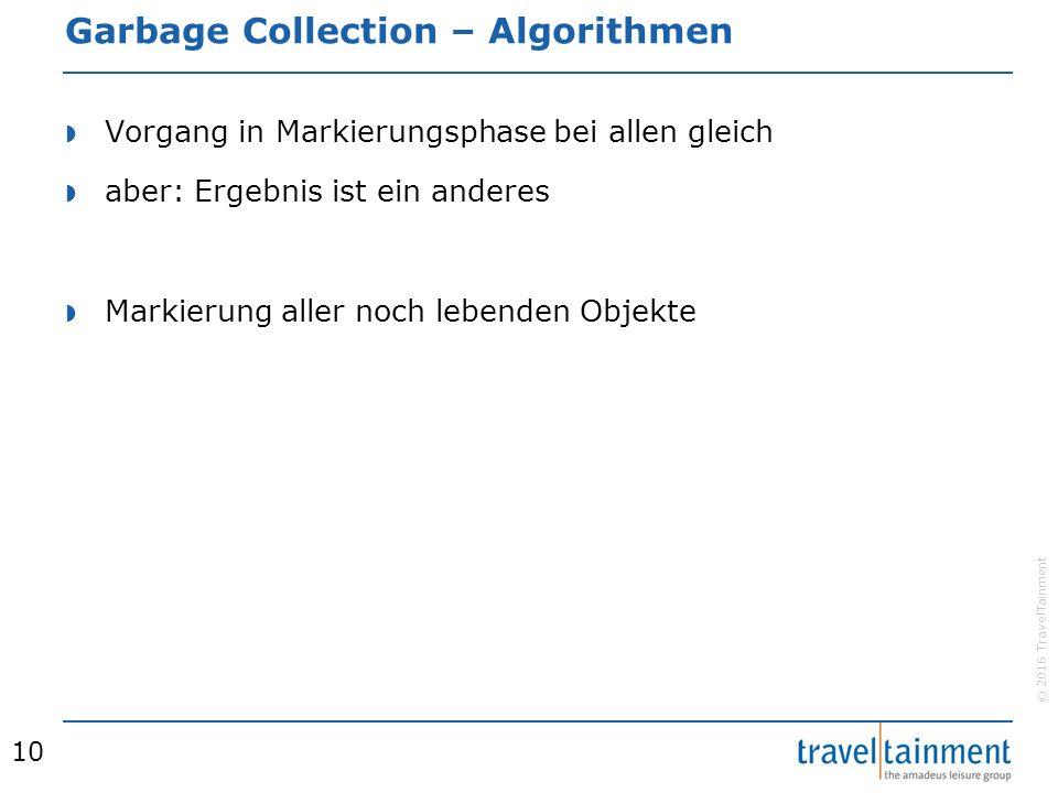 © 2016 TravelTainment Garbage Collection – Algorithmen  Vorgang in Markierungsphase bei allen gleich  aber: Ergebnis ist ein anderes  Markierung aller noch lebenden Objekte 10