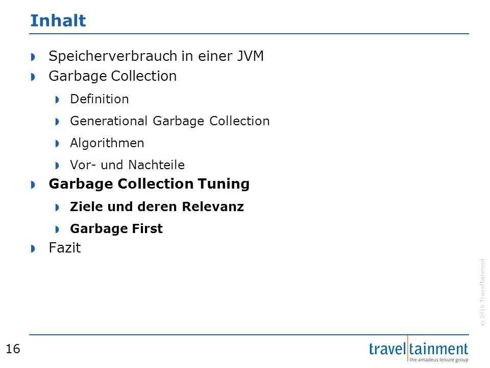 © 2016 TravelTainment Inhalt  Speicherverbrauch in einer JVM  Garbage Collection  Definition  Generational Garbage Collection  Algorithmen  Vor- und Nachteile  Garbage Collection Tuning  Ziele und deren Relevanz  Garbage First  Fazit 16