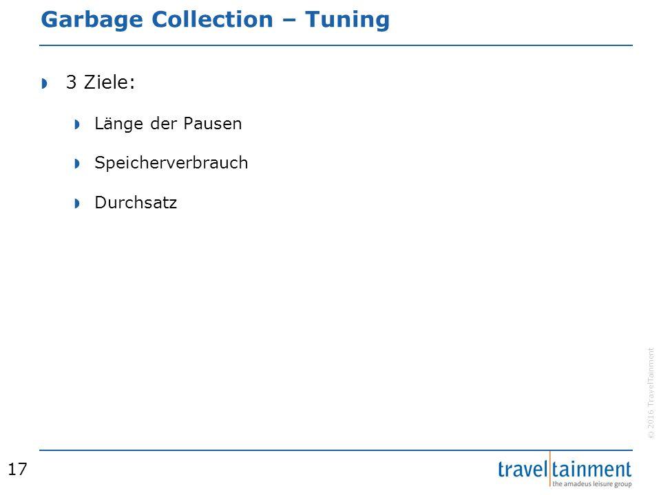© 2016 TravelTainment Garbage Collection – Tuning  3 Ziele:  Länge der Pausen  Speicherverbrauch  Durchsatz 17