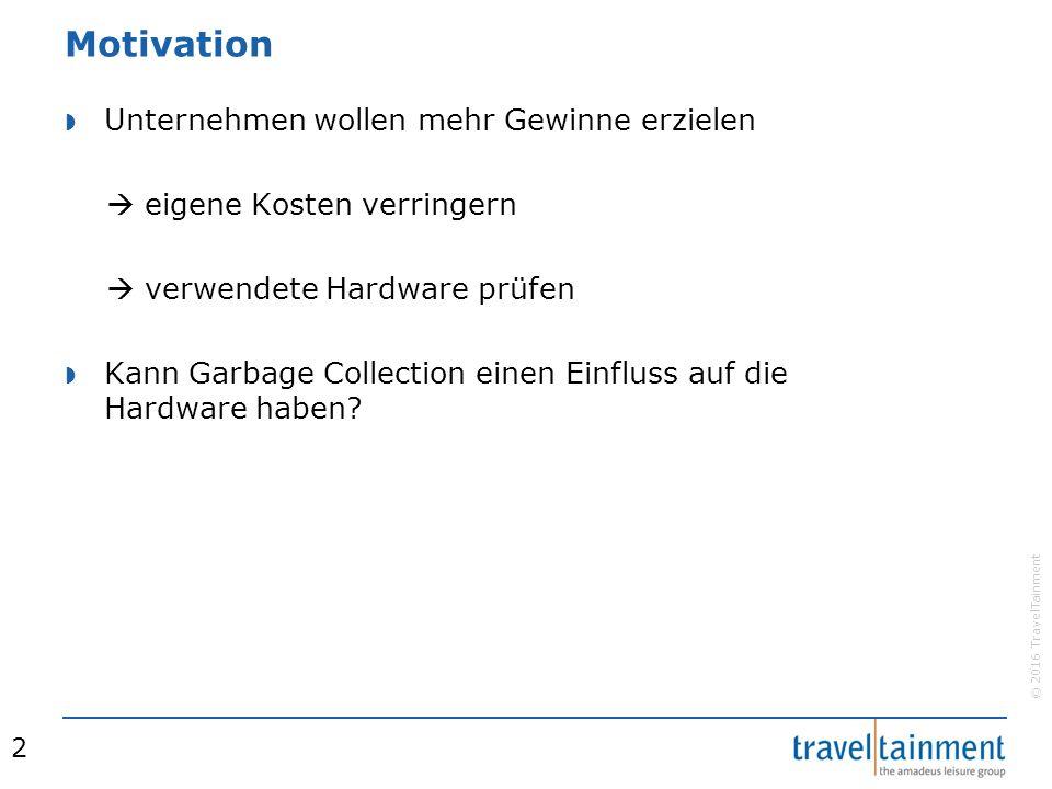 © 2016 TravelTainment Motivation  Unternehmen wollen mehr Gewinne erzielen  eigene Kosten verringern  verwendete Hardware prüfen  Kann Garbage Collection einen Einfluss auf die Hardware haben.