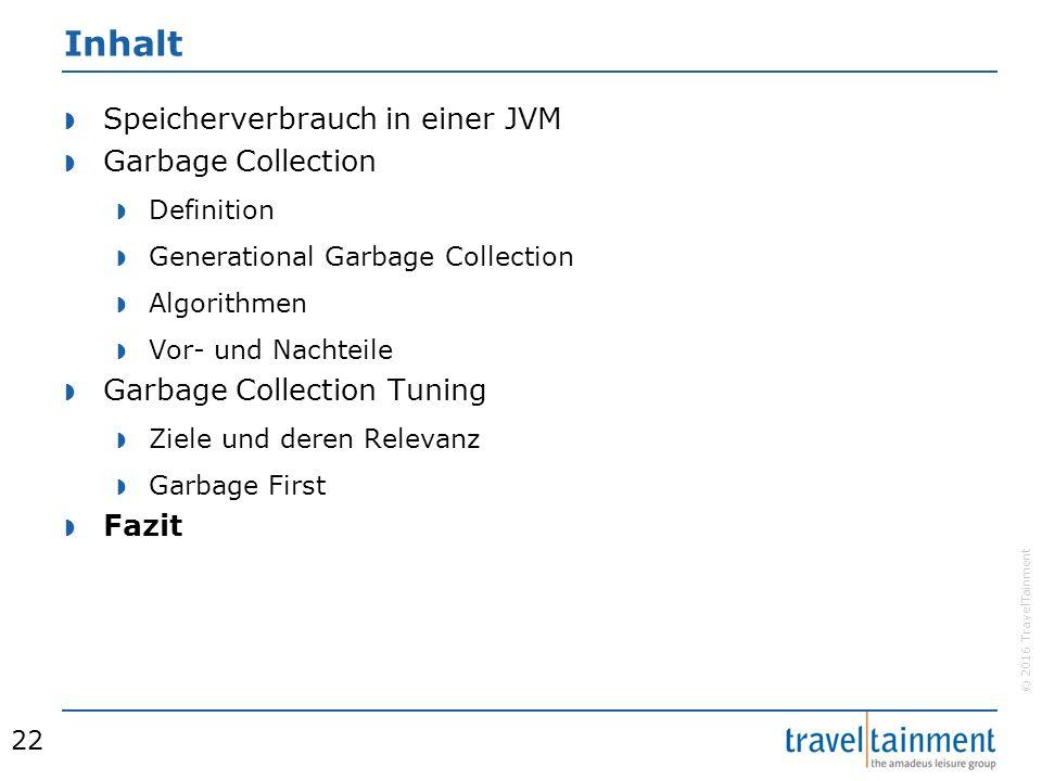 © 2016 TravelTainment Inhalt  Speicherverbrauch in einer JVM  Garbage Collection  Definition  Generational Garbage Collection  Algorithmen  Vor- und Nachteile  Garbage Collection Tuning  Ziele und deren Relevanz  Garbage First  Fazit 22