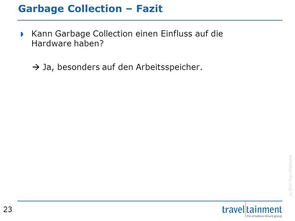 © 2016 TravelTainment Garbage Collection – Fazit  Kann Garbage Collection einen Einfluss auf die Hardware haben.