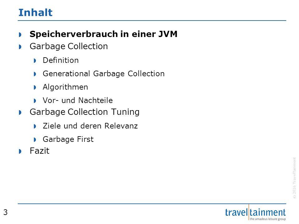 © 2016 TravelTainment Inhalt  Speicherverbrauch in einer JVM  Garbage Collection  Definition  Generational Garbage Collection  Algorithmen  Vor- und Nachteile  Garbage Collection Tuning  Ziele und deren Relevanz  Garbage First  Fazit 3