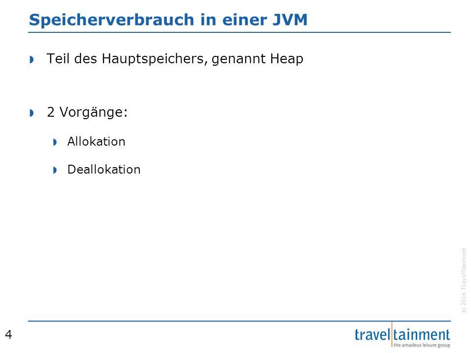 © 2016 TravelTainment Speicherverbrauch in einer JVM  Teil des Hauptspeichers, genannt Heap  2 Vorgänge:  Allokation  Deallokation 4