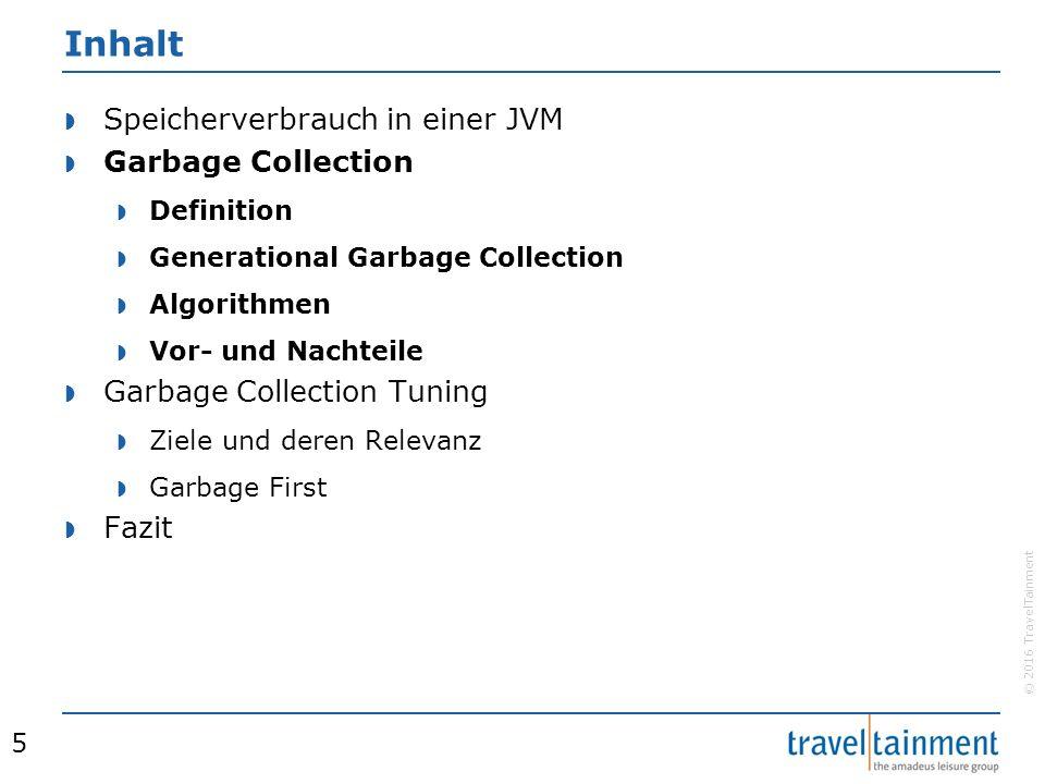 © 2016 TravelTainment Inhalt  Speicherverbrauch in einer JVM  Garbage Collection  Definition  Generational Garbage Collection  Algorithmen  Vor- und Nachteile  Garbage Collection Tuning  Ziele und deren Relevanz  Garbage First  Fazit 5