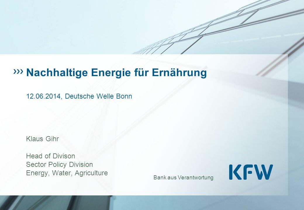 Bank aus Verantwortung Nachhaltige Energie für Ernährung 12.06.2014, Deutsche Welle Bonn Klaus Gihr Head of Divison Sector Policy Division Energy, Water, Agriculture