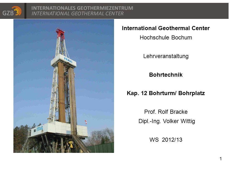 1 International Geothermal Center Hochschule Bochum Lehrveranstaltung Bohrtechnik Kap. 12 Bohrturm/ Bohrplatz Prof. Rolf Bracke Dipl.-Ing. Volker Witt