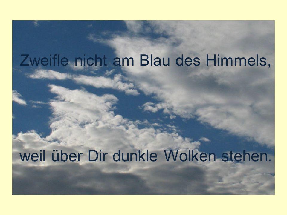verteilt durch www.funmail2u.dewww.funmail2u.de Zweifle nicht am Blau des Himmels, weil über Dir dunkle Wolken stehen.