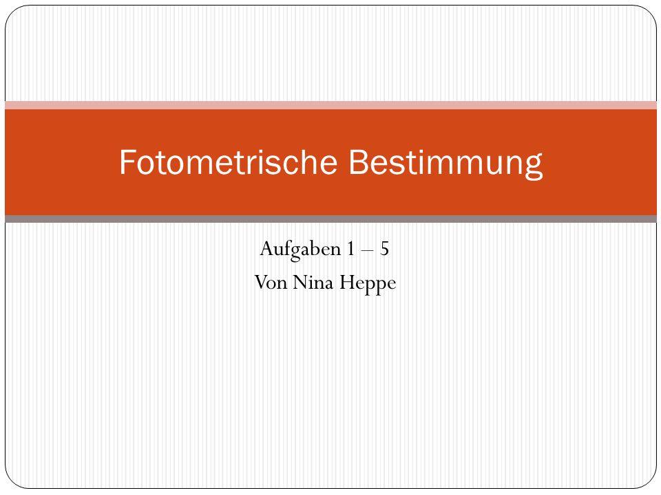 Aufgaben 1 – 5 Von Nina Heppe Fotometrische Bestimmung