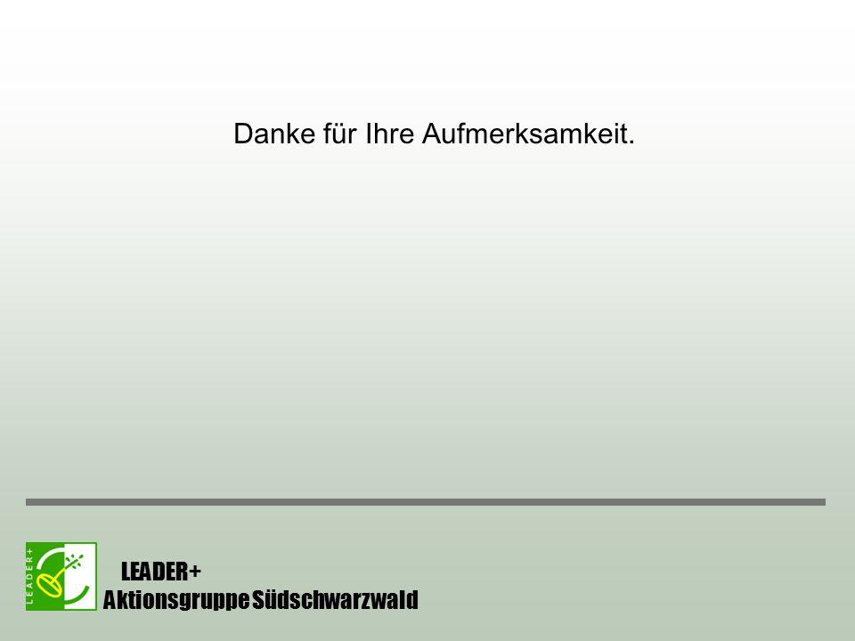 Danke für Ihre Aufmerksamkeit. LEADER+ Aktionsgruppe Südschwarzwald