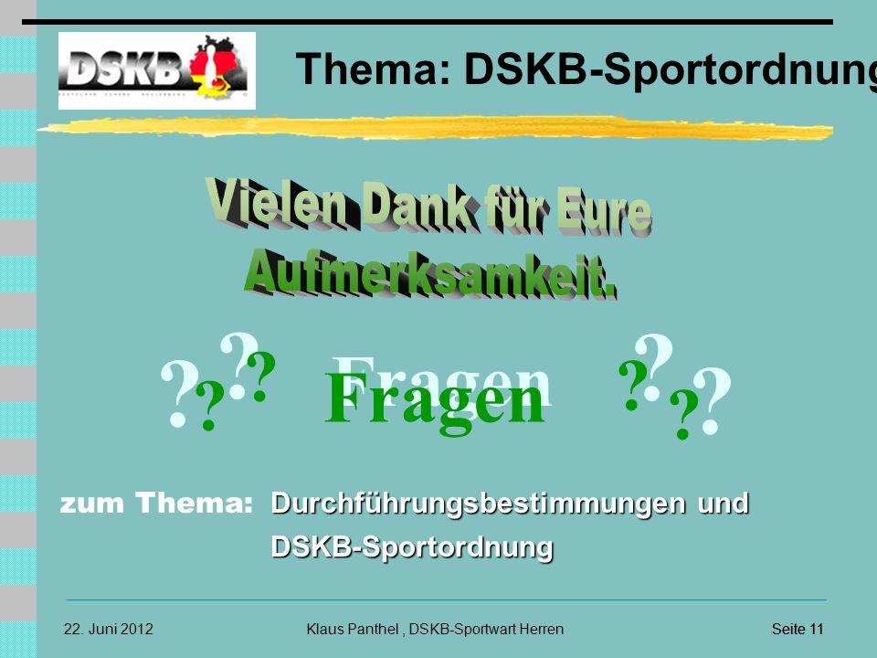 22. Juni 2012 Thema: DSKB-Sportordnung Klaus Panthel, DSKB-Sportwart HerrenSeite 11 ? Fragen ? ? ? ? ? ? ? Durchführungsbestimmungen und DSKB-Sportord