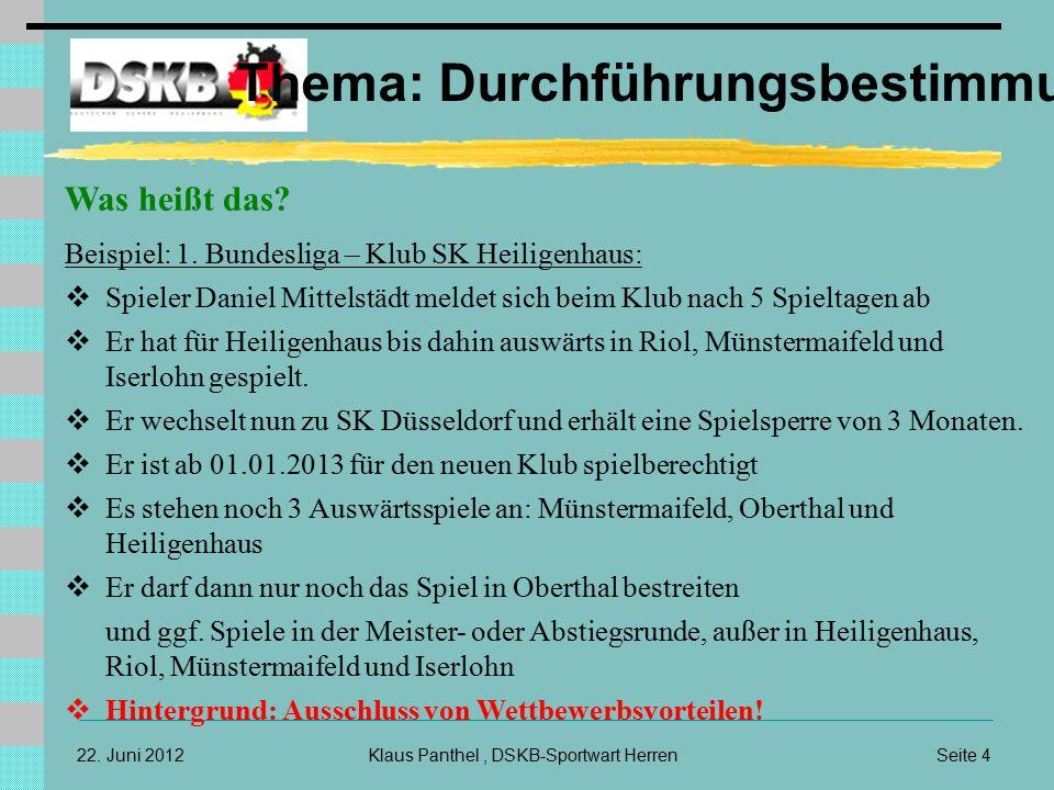 Seite 4Klaus Panthel, DSKB-Sportwart Herren22. Juni 2012 Thema: Durchführungsbestimmungen Was heißt das? Beispiel: 1. Bundesliga – Klub SK Heiligenhau