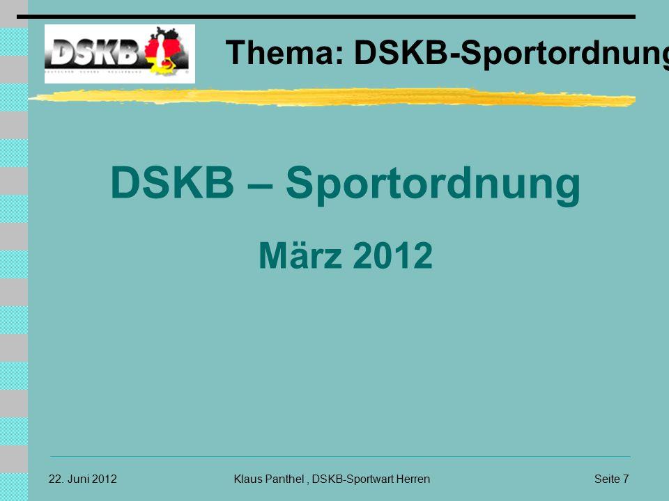 22. Juni 2012 Thema: DSKB-Sportordnung Klaus Panthel, DSKB-Sportwart HerrenSeite 7 DSKB – Sportordnung März 2012