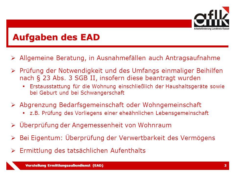 Vorstellung Ermittlungsaußendienst (EAD) 3 Aufgaben des EAD  Überprüfung der Hilfebedürftigkeit und Feststellung evtl.