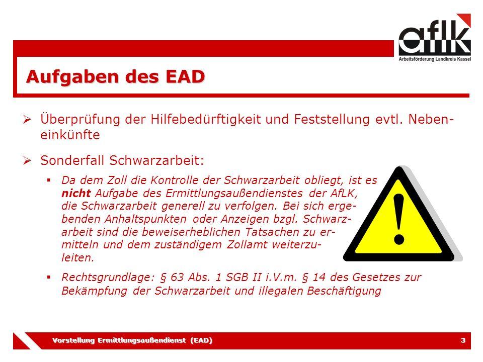 Vorstellung Ermittlungsaußendienst (EAD) 3 Aufgaben des EAD  Überprüfung der Hilfebedürftigkeit und Feststellung evtl. Neben- einkünfte  Sonderfall