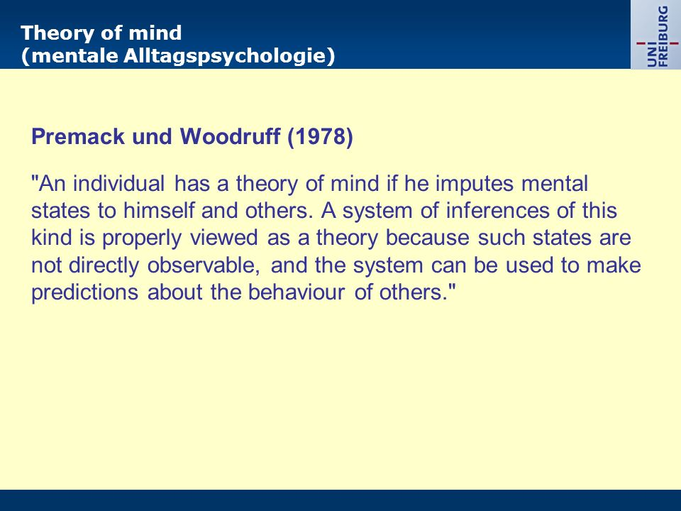 Theory of mind (mentale Alltagspsychologie) Premack und Woodruff (1978) An individual has a theory of mind if he imputes mental states to himself and others.