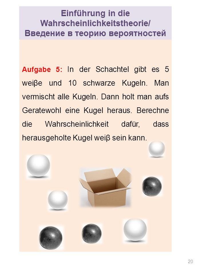 20 Aufgabe 5: In der Schachtel gibt es 5 weiβe und 10 schwarze Kugeln.