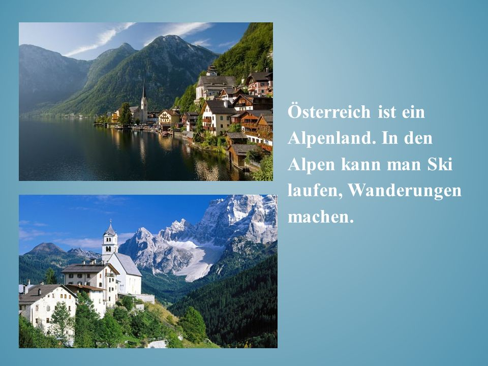 Österreich ist ein Alpenland. In den Alpen kann man Ski laufen, Wanderungen machen.
