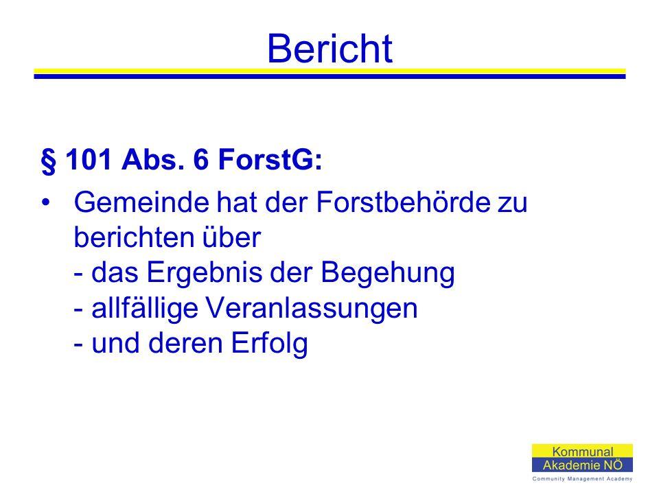 Bericht § 101 Abs. 6 ForstG: Gemeinde hat der Forstbehörde zu berichten über - das Ergebnis der Begehung - allfällige Veranlassungen - und deren Erfol