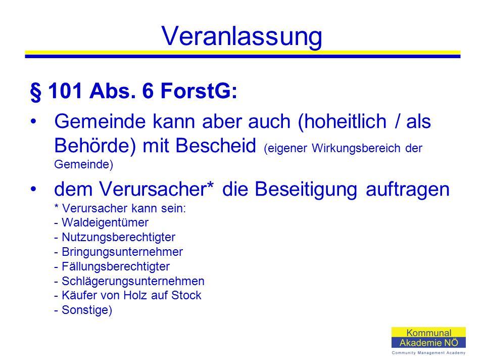 Veranlassung § 101 Abs. 6 ForstG: Gemeinde kann aber auch (hoheitlich / als Behörde) mit Bescheid (eigener Wirkungsbereich der Gemeinde) dem Verursach