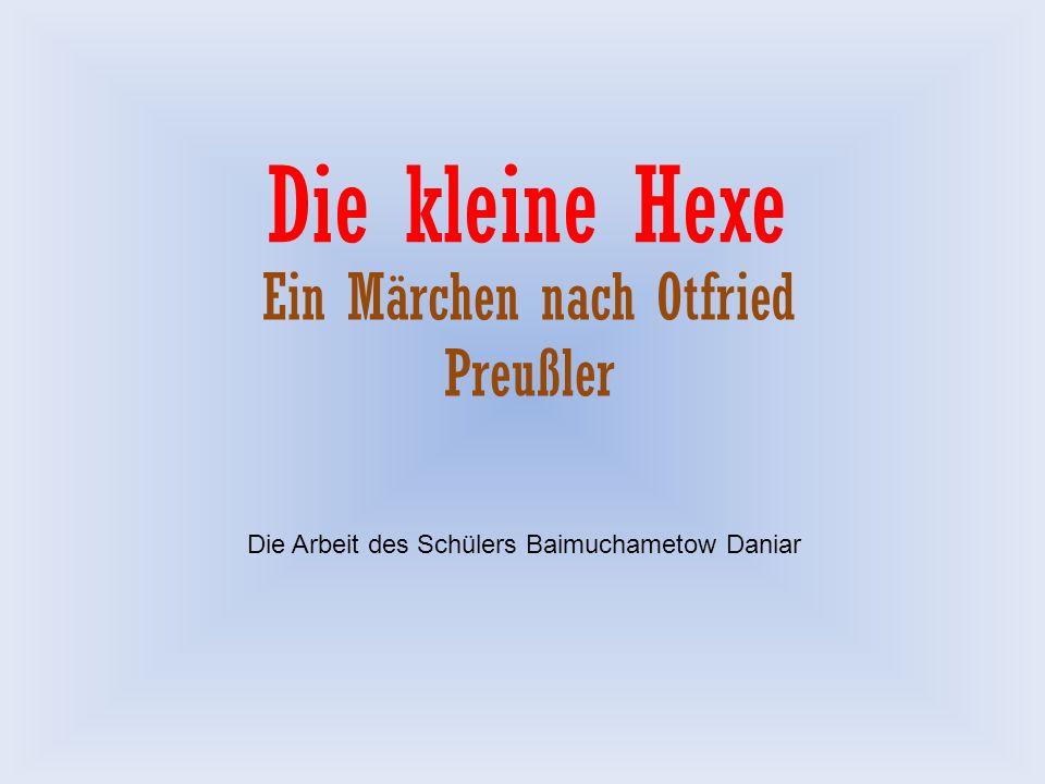 Die kleine Hexe Ein Märchen nach Otfried Preußler Die Arbeit des Schülers Baimuchametow Daniar