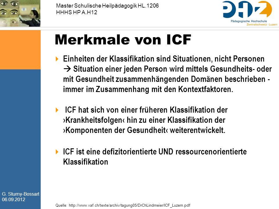 G. Sturny-Bossart 06.09.2012 Master Schulische Heilpädagogik HL.1206 HHHS HP A.H12 Merkmale von ICF  Einheiten der Klassifikation sind Situationen, n