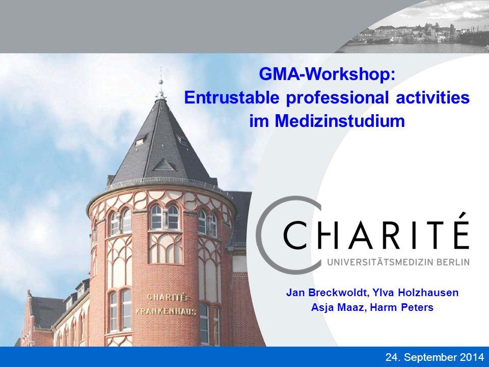 U N I V E R S I T Ä T S M E D I Z I N B E R L I N 24. September 2014 GMA-Workshop: Entrustable professional activities im Medizinstudium Jan Breckwold