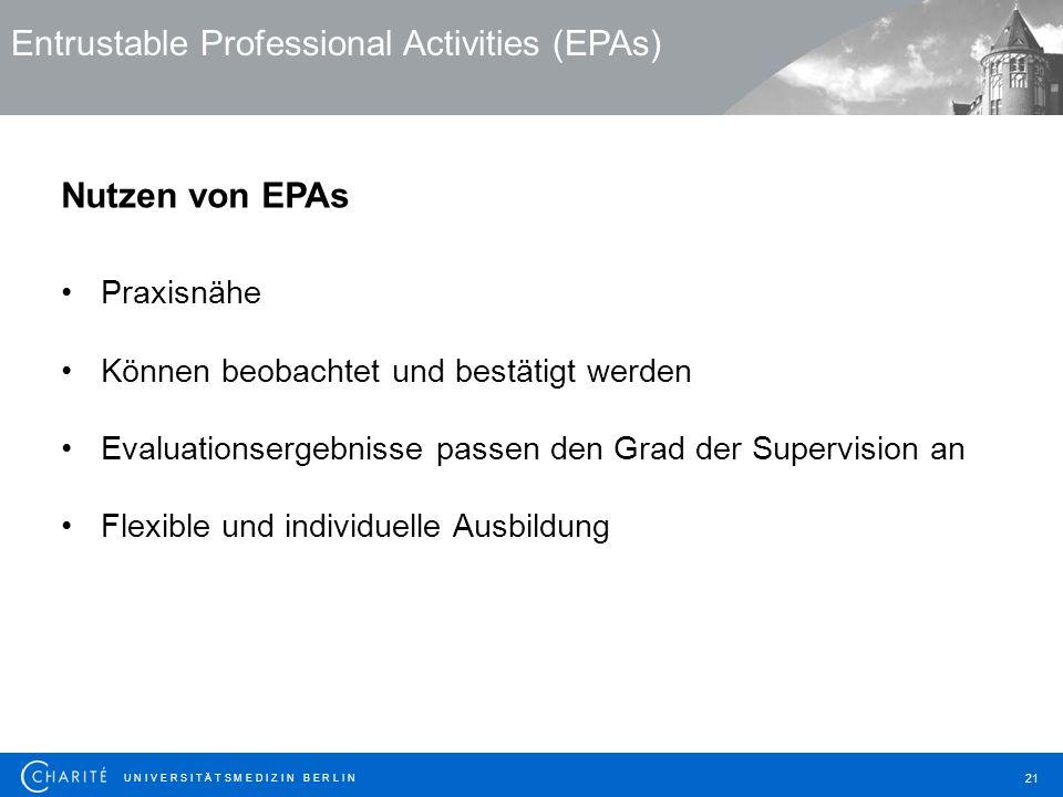 U N I V E R S I T Ä T S M E D I Z I N B E R L I N 21 Entrustable Professional Activities (EPAs) Nutzen von EPAs Praxisnähe Können beobachtet und bestä