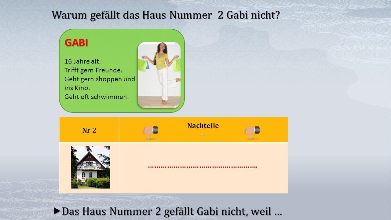 Nr 2 Nachteile --  Das Haus Nummer 2 gefällt Gabi nicht, weil … Warum gefällt das Haus Nummer 2 Gabi nicht? GABI 16 Jahre alt. Trifft gern Freunde. G