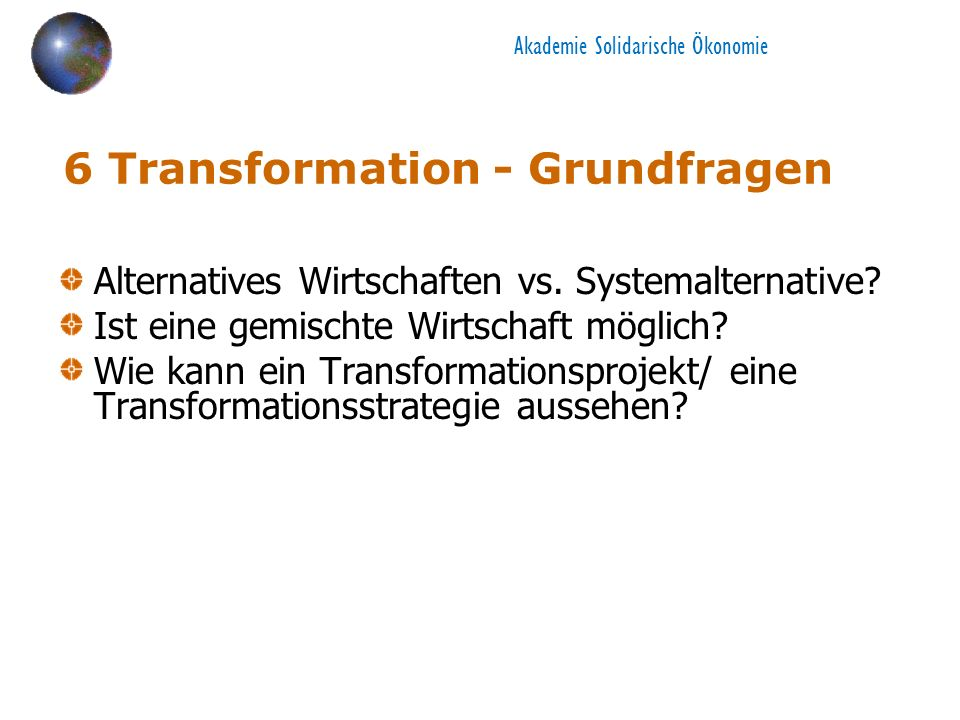 Akademie Solidarische Ökonomie 6 Transformation - Grundfragen Alternatives Wirtschaften vs. Systemalternative? Ist eine gemischte Wirtschaft möglich?