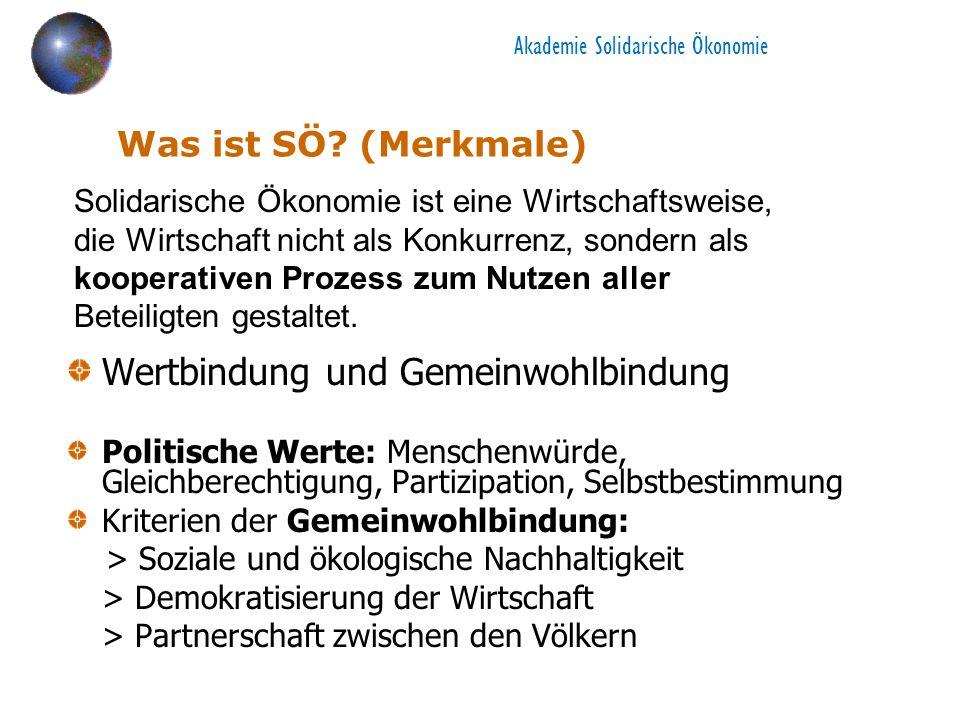Akademie Solidarische Ökonomie Was ist SÖ? (Merkmale) Wertbindung und Gemeinwohlbindung Politische Werte: Menschenwürde, Gleichberechtigung, Partizipa
