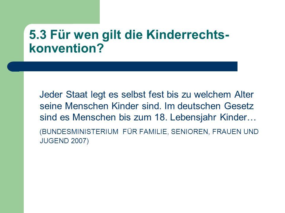5.3 Für wen gilt die Kinderrechts- konvention? Jeder Staat legt es selbst fest bis zu welchem Alter seine Menschen Kinder sind. Im deutschen Gesetz si