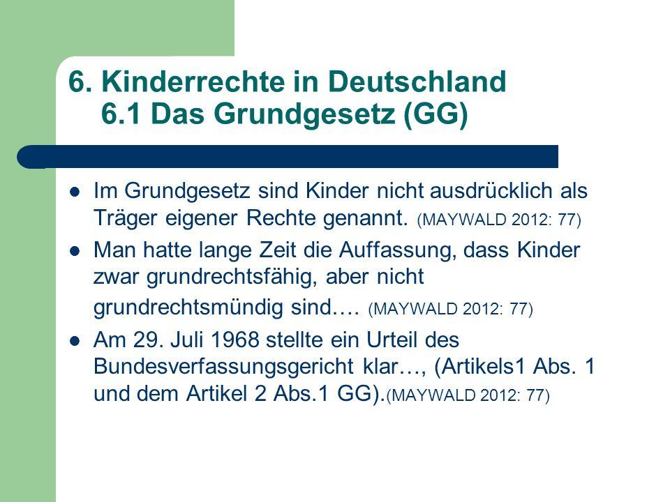 6. Kinderrechte in Deutschland 6.1 Das Grundgesetz (GG) Im Grundgesetz sind Kinder nicht ausdrücklich als Träger eigener Rechte genannt. (MAYWALD 2012