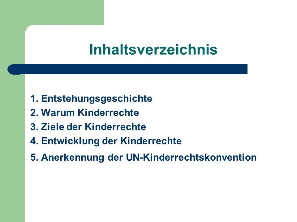 Inhaltsverzeichnis 1. Entstehungsgeschichte 2. Warum Kinderrechte 3. Ziele der Kinderrechte 4. Entwicklung der Kinderrechte 5. Anerkennung der UN-Kind