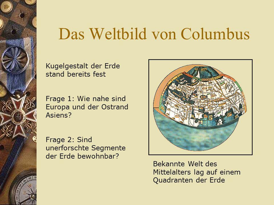 Das Weltbild von Columbus Kugelgestalt der Erde stand bereits fest Frage 1: Wie nahe sind Europa und der Ostrand Asiens? Frage 2: Sind unerforschte Se
