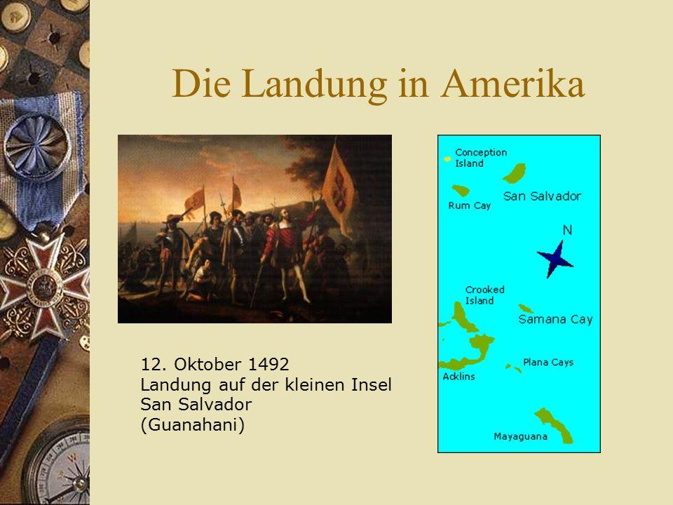 Die Landung in Amerika 12. Oktober 1492 Landung auf der kleinen Insel San Salvador (Guanahani)