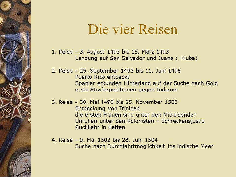 Die vier Reisen 1. Reise – 3. August 1492 bis 15. März 1493 Landung auf San Salvador und Juana (=Kuba) 2. Reise – 25. September 1493 bis 11. Juni 1496