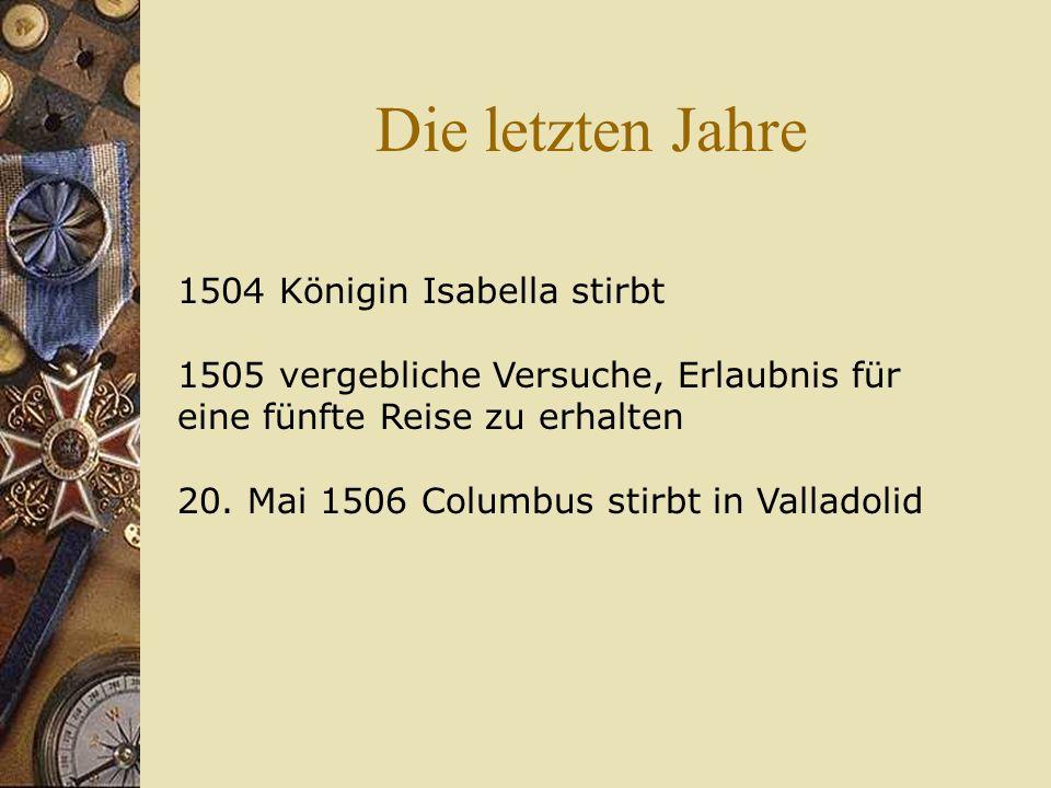 Die letzten Jahre 1504 Königin Isabella stirbt 1505 vergebliche Versuche, Erlaubnis für eine fünfte Reise zu erhalten 20. Mai 1506 Columbus stirbt in
