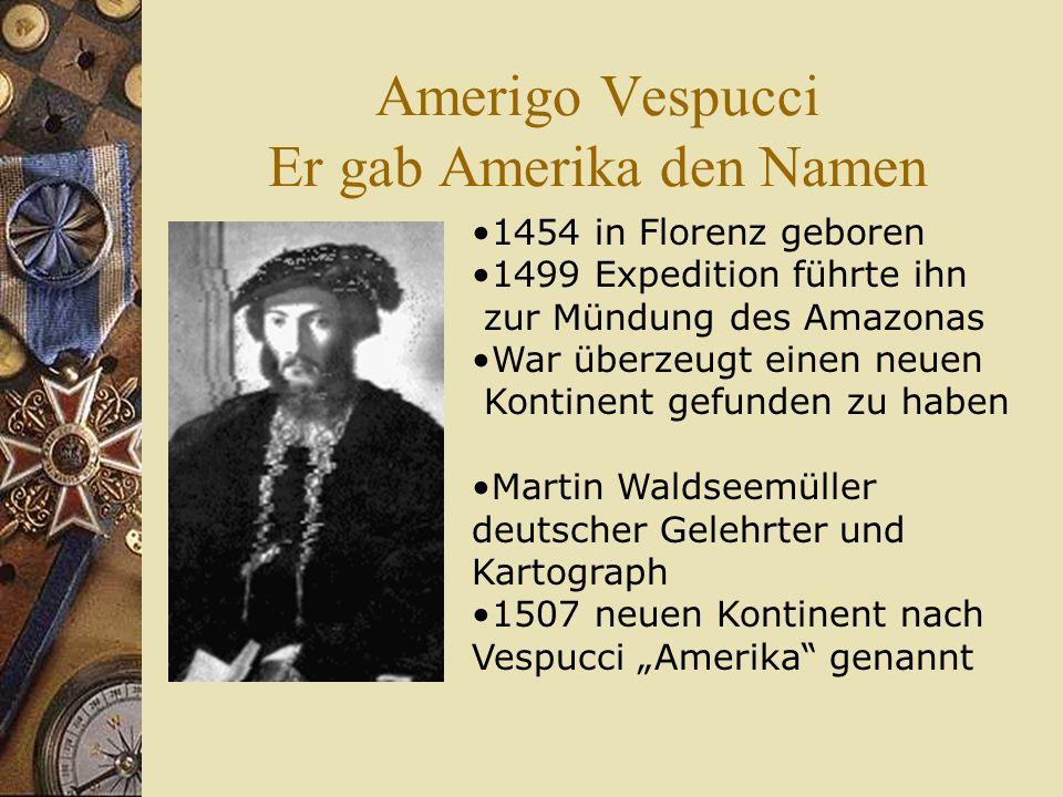 Amerigo Vespucci Er gab Amerika den Namen 1454 in Florenz geboren 1499 Expedition führte ihn zur Mündung des Amazonas War überzeugt einen neuen Kontin