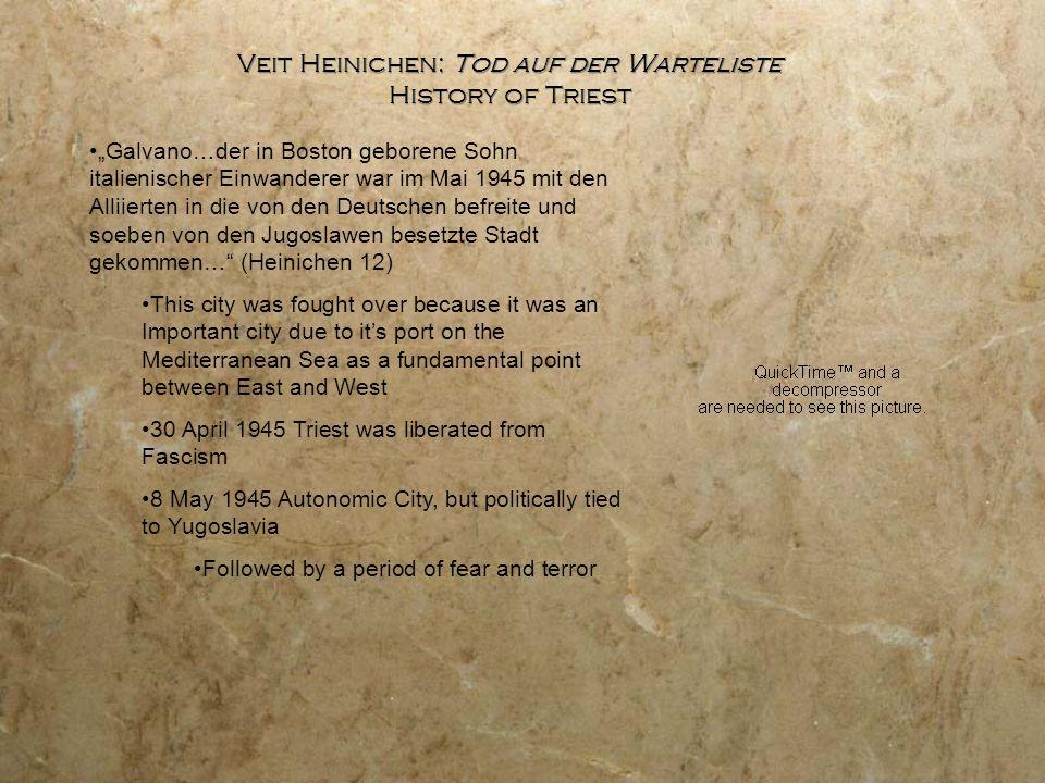 """Veit Heinichen: Tod auf der Warteliste History of Triest """"Galvano…der in Boston geborene Sohn italienischer Einwanderer war im Mai 1945 mit den Alliierten in die von den Deutschen befreite und soeben von den Jugoslawen besetzte Stadt gekommen… (Heinichen 12) This city was fought over because it was an Important city due to it's port on the Mediterranean Sea as a fundamental point between East and West 30 April 1945 Triest was liberated from Fascism 8 May 1945 Autonomic City, but politically tied to Yugoslavia Followed by a period of fear and terror"""