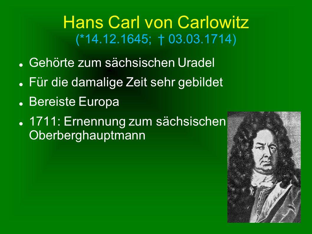 Hans Carl von Carlowitz (*14.12.1645; † 03.03.1714) Gehörte zum sächsischen Uradel Für die damalige Zeit sehr gebildet Bereiste Europa 1711: Ernennung