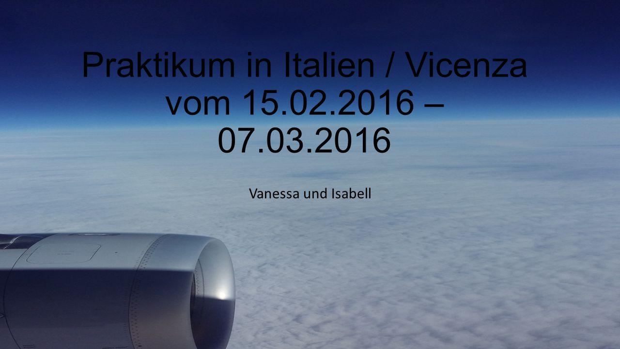 Praktikum in Italien / Vicenza vom 15.02.2016 – 07.03.2016 Vanessa und Isabell